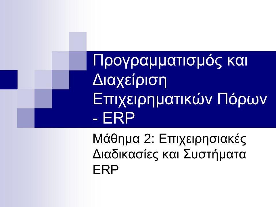 Προγραμματισμός και Διαχείριση Επιχειρηματικών Πόρων - ERP Μάθημα 2: Επιχειρησιακές Διαδικασίες και Συστήματα ERP