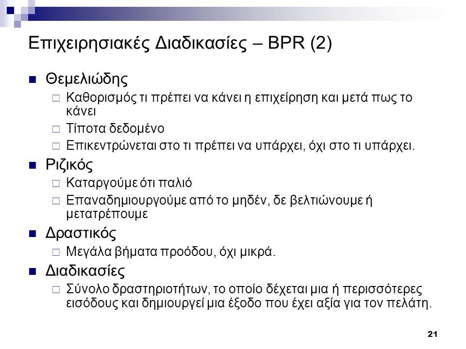 21 Επιχειρησιακές Διαδικασίες – BPR (2) Θεμελιώδης  Καθορισμός τι πρέπει να κάνει η επιχείρηση και μετά πως το κάνει  Τίποτα δεδομένο  Επικεντρώνεται στο τι πρέπει να υπάρχει, όχι στο τι υπάρχει.