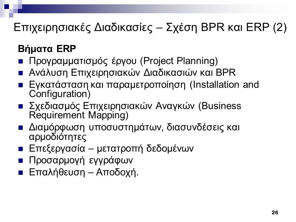 26 Επιχειρησιακές Διαδικασίες – Σχέση BPR και ERP (2) Βήματα ERP Προγραμματισμός έργου (Project Planning) Ανάλυση Επιχειρησιακών Διαδικασιών και BPR Εγκατάσταση και παραμετροποίηση (Installation and Configuration) Σχεδιασμός Επιχειρησιακών Αναγκών (Business Requirement Mapping) Διαμόρφωση υποσυστημάτων, διασυνδέσεις και αρμοδιότητες Επεξεργασία – μετατροπή δεδομένων Προσαρμογή εγγράφων Επαλήθευση – Αποδοχή.
