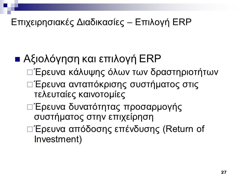 27 Επιχειρησιακές Διαδικασίες – Επιλογή ERP Αξιολόγηση και επιλογή ERP  Έρευνα κάλυψης όλων των δραστηριοτήτων  Έρευνα ανταπόκρισης συστήματος στις τελευταίες καινοτομίες  Έρευνα δυνατότητας προσαρμογής συστήματος στην επιχείρηση  Έρευνα απόδοσης επένδυσης (Return of Investment)