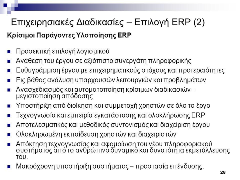 28 Επιχειρησιακές Διαδικασίες – Επιλογή ERP (2) Κρίσιμοι Παράγοντες Υλοποίησης ERP Προσεκτική επιλογή λογισμικού Ανάθεση του έργου σε αξιόπιστο συνεργάτη πληροφορικής Ευθυγράμμιση έργου με επιχειρηματικούς στόχους και προτεραιότητες Εις βάθος ανάλυση υπαρχουσών λειτουργιών και προβλημάτων Ανασχεδιασμός και αυτοματοποίηση κρίσιμων διαδικασιών – μεγιστοποίηση απόδοσης Υποστήριξη από διοίκηση και συμμετοχή χρηστών σε όλο το έργο Τεχνογνωσία και εμπειρία εγκατάστασης και ολοκλήρωσης ERP Αποτελεσματικός και μεθοδικός συντονισμός και διαχείριση έργου Ολοκληρωμένη εκπαίδευση χρηστών και διαχειριστών Απόκτηση τεχνογνωσίας και αφομοίωση του νέου πληροφοριακού συστήματος από το ανθρώπινο δυναμικό και δυνατότητα εκμετάλλευσης του.