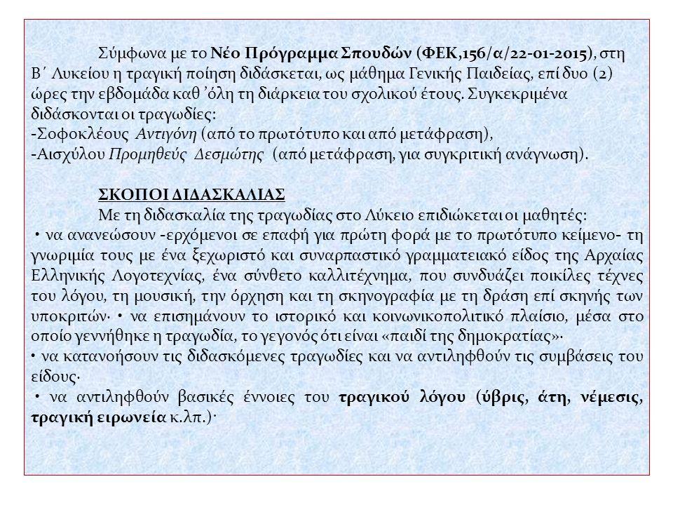 να αντιληφθούν τη σχέση της αρχαίας τραγωδίας με τη δομή, την έκφραση και το περιεχόμενο των σύγχρονων θεατρικών έργων και τις επιδράσεις που άσκησε το αρχαίο ελληνικό δράμα σε μεταγενέστερους δραματουργούς, αξιοποιώντας τη «συνανάγνωση» παράλληλων κειμένων και παραστάσεων νεότερων και σύγχρονων έργων· να συλλάβουν τα παιδευτικά μηνύματα της τραγωδίας, εντοπίζοντας τις διαχρονικές ανθρωπιστικές αξίες· να γνωρίσουν τους ήρωες όχι ως αμετακίνητα στατικά πρότυπα αισθητικών και ηθικών αξιών, αλλά ως «τραγικές μορφές που βρίσκονται μέσα σε τραγικές καταστάσεις»· να διαμορφώσουν θετική στάση απέναντι στο αρχαίο θέατρο και να απολαύσουν αισθητικά την τραγωδία ως σύνθετο καλλιτέχνημα, συνδέοντάς την και με άλλες μορφές τέχνης της εποχής της.