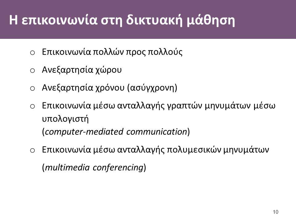 Η επικοινωνία στη δικτυακή μάθηση o Επικοινωνία πολλών προς πολλούς o Ανεξαρτησία χώρου o Ανεξαρτησία χρόνου (ασύγχρονη) o Επικοινωνία μέσω ανταλλαγής γραπτών μηνυμάτων μέσω υπολογιστή (computer-mediated communication) o Επικοινωνία μέσω ανταλλαγής πολυμεσικών μηνυμάτων (multimedia conferencing) 10