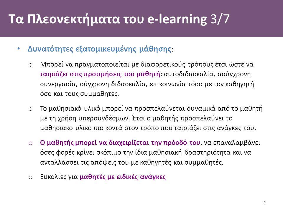 Τα Πλεονεκτήματα του e-learning 3/7 Δυνατότητες εξατομικευμένης μάθησης: o Μπορεί να πραγματοποιείται με διαφορετικούς τρόπους έτσι ώστε να ταιριάζει στις προτιμήσεις του μαθητή: αυτοδιδασκαλία, ασύγχρονη συνεργασία, σύγχρονη διδασκαλία, επικοινωνία τόσο με τον καθηγητή όσο και τους συμμαθητές.
