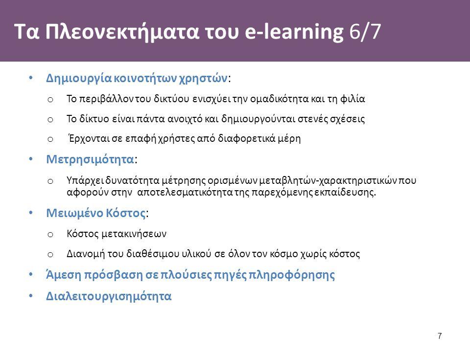 Τα Πλεονεκτήματα του e-learning 6/7 Δημιουργία κοινοτήτων χρηστών: o Το περιβάλλον του δικτύου ενισχύει την ομαδικότητα και τη φιλία o Το δίκτυο είναι πάντα ανοιχτό και δημιουργούνται στενές σχέσεις o Έρχονται σε επαφή χρήστες από διαφορετικά μέρη Μετρησιμότητα: o Υπάρχει δυνατότητα μέτρησης ορισμένων μεταβλητών-χαρακτηριστικών που αφορούν στην αποτελεσματικότητα της παρεχόμενης εκπαίδευσης.