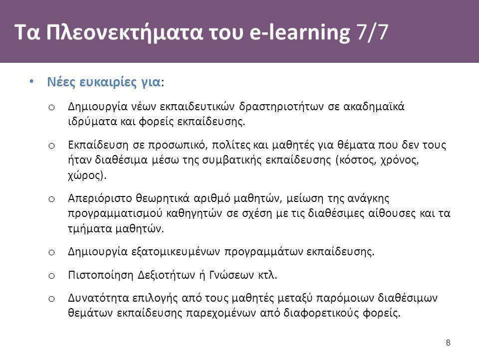 Τα Πλεονεκτήματα του e-learning 7/7 Νέες ευκαιρίες για: o Δημιουργία νέων εκπαιδευτικών δραστηριοτήτων σε ακαδημαϊκά ιδρύματα και φορείς εκπαίδευσης.