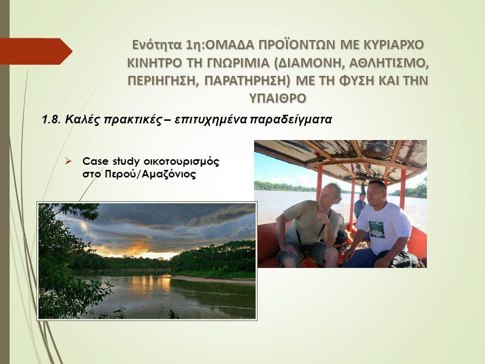 Ενότητα 1η:ΟΜΑΔΑ ΠΡΟΪΟΝΤΩΝ ΜΕ ΚΥΡΙΑΡΧΟ ΚΙΝΗΤΡΟ ΤΗ ΓΝΩΡΙΜΙΑ (ΔΙΑΜΟΝΗ, ΑΘΛΗΤΙΣΜΟ, ΠΕΡΙΗΓΗΣΗ, ΠΑΡΑΤΗΡΗΣΗ) ΜΕ ΤΗ ΦΥΣΗ ΚΑΙ ΤΗΝ ΥΠΑΙΘΡΟ  Case study οικοτουρισμός στο Περού/Αμαζόνιος 1.8.