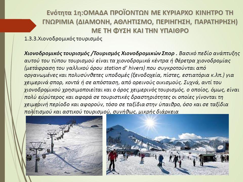 Ενότητα 1η:ΟΜΑΔΑ ΠΡΟΪΟΝΤΩΝ ΜΕ ΚΥΡΙΑΡΧΟ ΚΙΝΗΤΡΟ ΤΗ ΓΝΩΡΙΜΙΑ (ΔΙΑΜΟΝΗ, ΑΘΛΗΤΙΣΜΟ, ΠΕΡΙΗΓΗΣΗ, ΠΑΡΑΤΗΡΗΣΗ) ΜΕ ΤΗ ΦΥΣΗ ΚΑΙ ΤΗΝ ΥΠΑΙΘΡΟ 1.3.3.Χιονοδρομικός τουρισμός Χιονοδρομικός τουρισμός /Τουρισμός Χιονοδρομικών Σπορ.