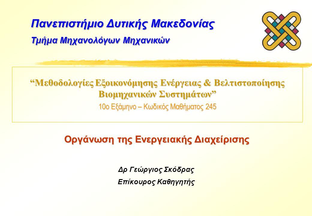 Μεθοδολογίες Εξοικονόμησης Ενέργειας & Βελτιστοποίησης Βιομηχανικών Συστημάτων 10ο Εξάμηνο – Κωδικός Μαθήματος 245 Δρ Γεώργιος Σκόδρας Επίκουρος Καθηγητής Πανεπιστήμιο Δυτικής Μακεδονίας Τμήμα Μηχανολόγων Μηχανικών Οργάνωση της Ενεργειακής Διαχείρισης