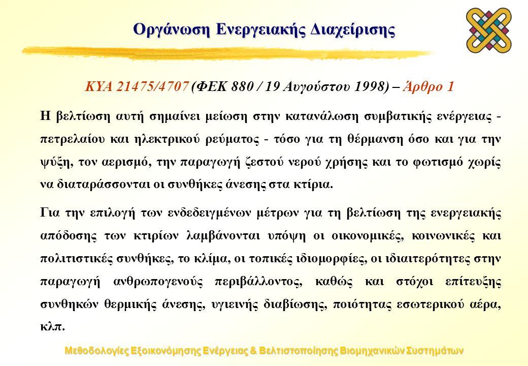 Μεθοδολογίες Εξοικονόμησης Ενέργειας & Βελτιστοποίησης Βιομηχανικών Συστημάτων Οργάνωση Ενεργειακής Διαχείρισης ΚΥΑ 21475/4707 (ΦΕΚ 880 / 19 Αυγούστου 1998) – Άρθρο 1 H βελτίωση αυτή σημαίνει μείωση στην κατανάλωση συμβατικής ενέργειας - πετρελαίου και ηλεκτρικού ρεύματος - τόσο για τη θέρμανση όσο και για την ψύξη, τον αερισμό, την παραγωγή ζεστού νερού χρήσης και το φωτισμό χωρίς να διαταράσσονται οι συνθήκες άνεσης στα κτίρια.