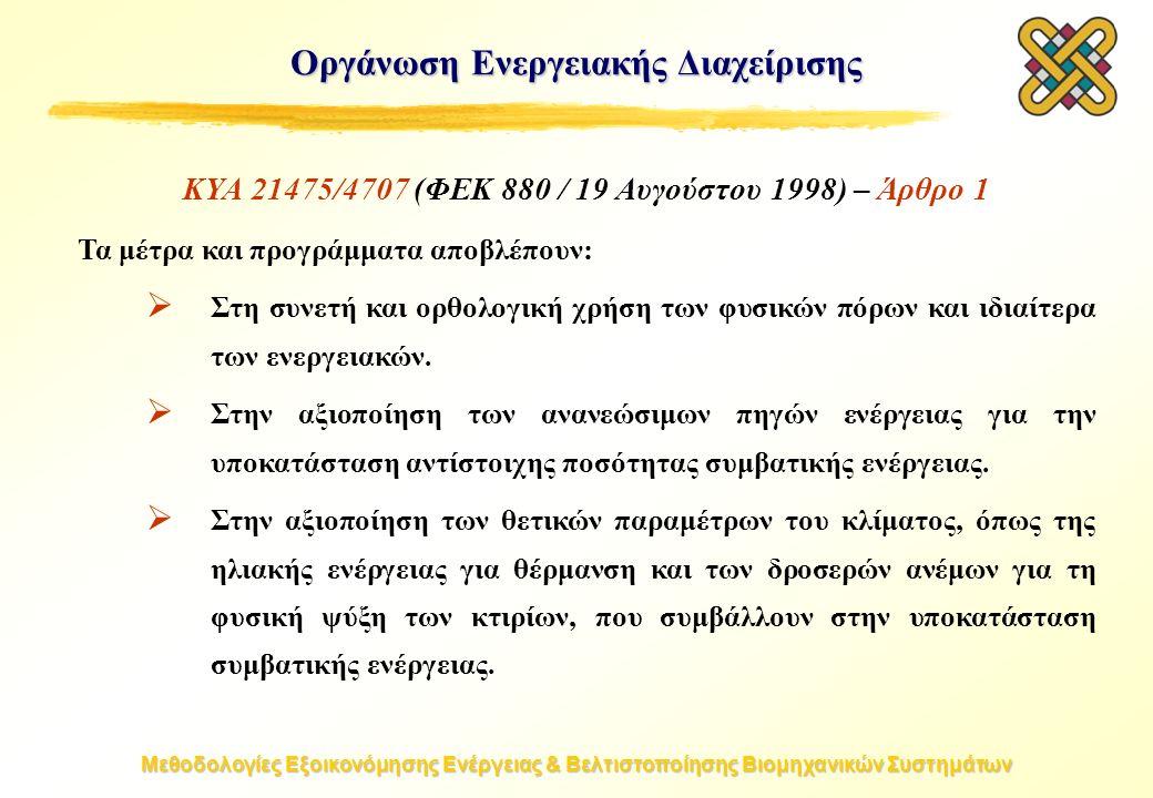 Μεθοδολογίες Εξοικονόμησης Ενέργειας & Βελτιστοποίησης Βιομηχανικών Συστημάτων Οργάνωση Ενεργειακής Διαχείρισης ΚΥΑ 21475/4707 (ΦΕΚ 880 / 19 Αυγούστου 1998) – Άρθρο 1 Τα μέτρα και προγράμματα αποβλέπουν:  Στη συνετή και ορθολογική χρήση των φυσικών πόρων και ιδιαίτερα των ενεργειακών.