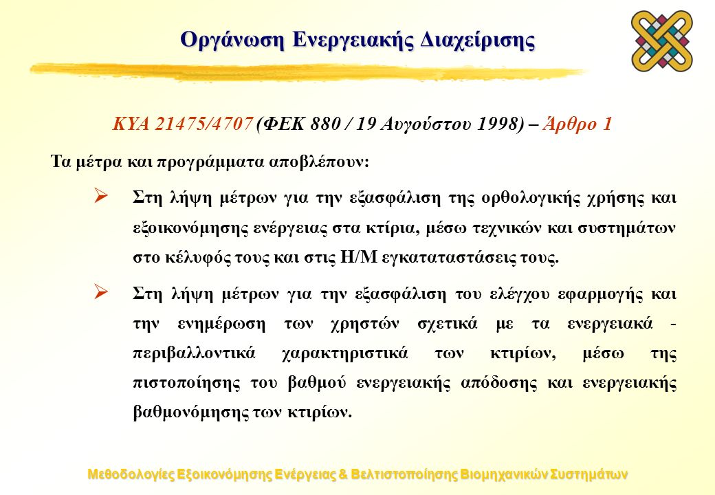 Μεθοδολογίες Εξοικονόμησης Ενέργειας & Βελτιστοποίησης Βιομηχανικών Συστημάτων Οργάνωση Ενεργειακής Διαχείρισης ΚΥΑ 21475/4707 (ΦΕΚ 880 / 19 Αυγούστου 1998) – Άρθρο 1 Τα μέτρα και προγράμματα αποβλέπουν:  Στη λήψη μέτρων για την εξασφάλιση της ορθολογικής χρήσης και εξοικονόμησης ενέργειας στα κτίρια, μέσω τεχνικών και συστημάτων στο κέλυφός τους και στις H/M εγκαταταστάσεις τους.