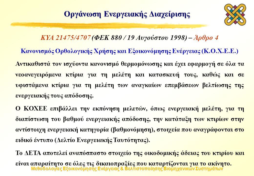 Μεθοδολογίες Εξοικονόμησης Ενέργειας & Βελτιστοποίησης Βιομηχανικών Συστημάτων Οργάνωση Ενεργειακής Διαχείρισης ΚΥΑ 21475/4707 (ΦΕΚ 880 / 19 Αυγούστου 1998) – Άρθρο 4 Κανονισμός Ορθολογικής Χρήσης και Εξοικονόμησης Ενέργειας (K.O.X.E.E.) Αντικαθιστά τον ισχύοντα κανονισμό θερμομόνωσης και έχει εφαρμογή σε όλα τα νεοανεγειρόμενα κτίρια για τη μελέτη και κατασκευή τους, καθώς και σε υφιστάμενα κτίρια για τη μελέτη των αναγκαίων επεμβάσεων βελτίωσης της ενεργειακής τους απόδοσης.
