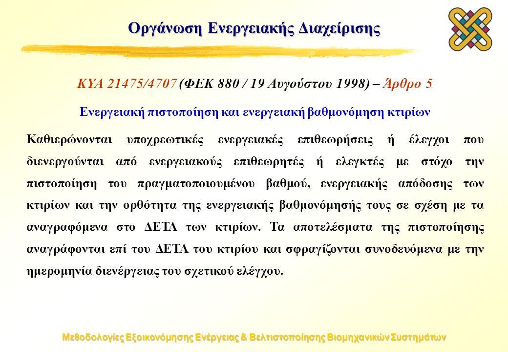 Μεθοδολογίες Εξοικονόμησης Ενέργειας & Βελτιστοποίησης Βιομηχανικών Συστημάτων Οργάνωση Ενεργειακής Διαχείρισης ΚΥΑ 21475/4707 (ΦΕΚ 880 / 19 Αυγούστου 1998) – Άρθρο 5 Ενεργειακή πιστοποίηση και ενεργειακή βαθμονόμηση κτιρίων Καθιερώνονται υποχρεωτικές ενεργειακές επιθεωρήσεις ή έλεγχοι που διενεργούνται από ενεργειακούς επιθεωρητές ή ελεγκτές με στόχο την πιστοποίηση του πραγματοποιουμένου βαθμού, ενεργειακής απόδοσης των κτιρίων και την ορθότητα της ενεργειακής βαθμονόμησής τους σε σχέση με τα αναγραφόμενα στο ΔΕΤΑ των κτιρίων.