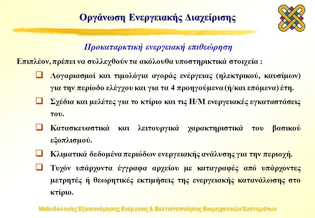 Μεθοδολογίες Εξοικονόμησης Ενέργειας & Βελτιστοποίησης Βιομηχανικών Συστημάτων Προκαταρκτική ενεργειακή επιθεώρηση Επιπλέον, πρέπει να συλλεχθούν τα ακόλουθα υποστηρικτικά στοιχεία :  Λογαριασµοί και τιµολόγια αγοράς ενέργειας (ηλεκτρικού, καυσίµων) για την περίοδο ελέγχου και για τα 4 προηγούµενα (ή/και επόµενα) έτη.