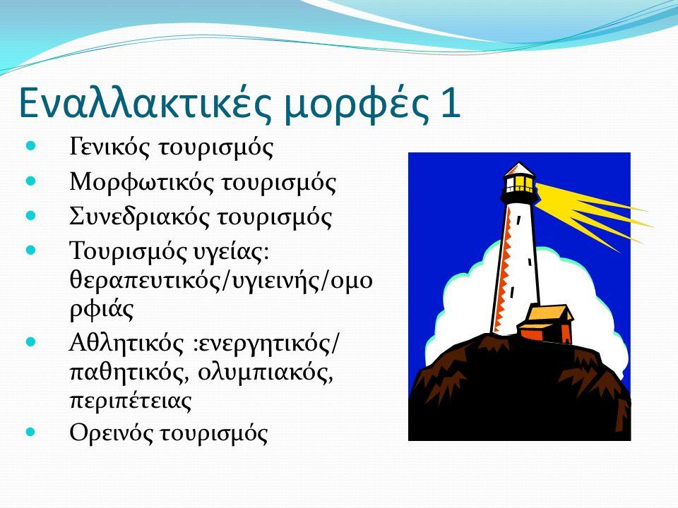 Εναλλακτικές μορφές 1 Γενικός τουρισμός Μορφωτικός τουρισμός Συνεδριακός τουρισμός Τουρισμός υγείας: θεραπευτικός/υγιεινής/ομο ρφιάς Αθλητικός :ενεργητικός/ παθητικός, ολυμπιακός, π εριπέτειας Ορεινός τουρισμός