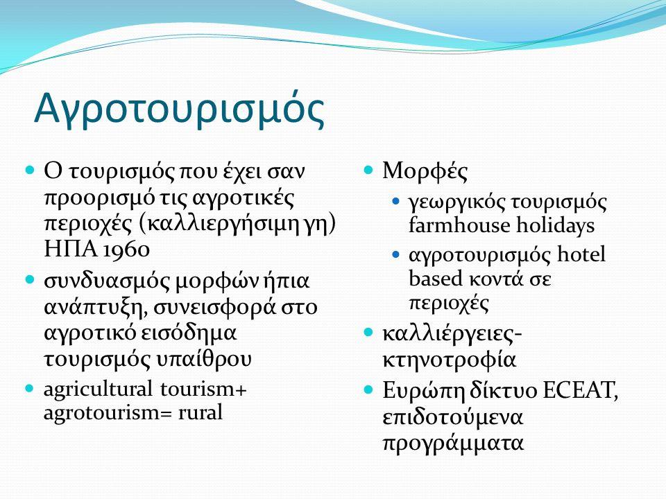 Αγροτουρισμός Ο τουρισμός που έχει σαν προορισμό τις αγροτικές περιοχές (καλλιεργήσιμη γη) ΗΠΑ 1960 συνδυασμός μορφών ήπια ανάπτυξη, συνεισφορά στο αγροτικό εισόδημα τουρισμός υπαίθρου agricultural tourism+ agrotourism= rural Μορφές γεωργικός τουρισμός farmhouse holidays αγροτουρισμός hotel based κοντά σε περιοχές καλλιέργειες- κτηνοτροφία Ευρώπη δίκτυο ECEAT, επιδοτούμενα προγράμματα