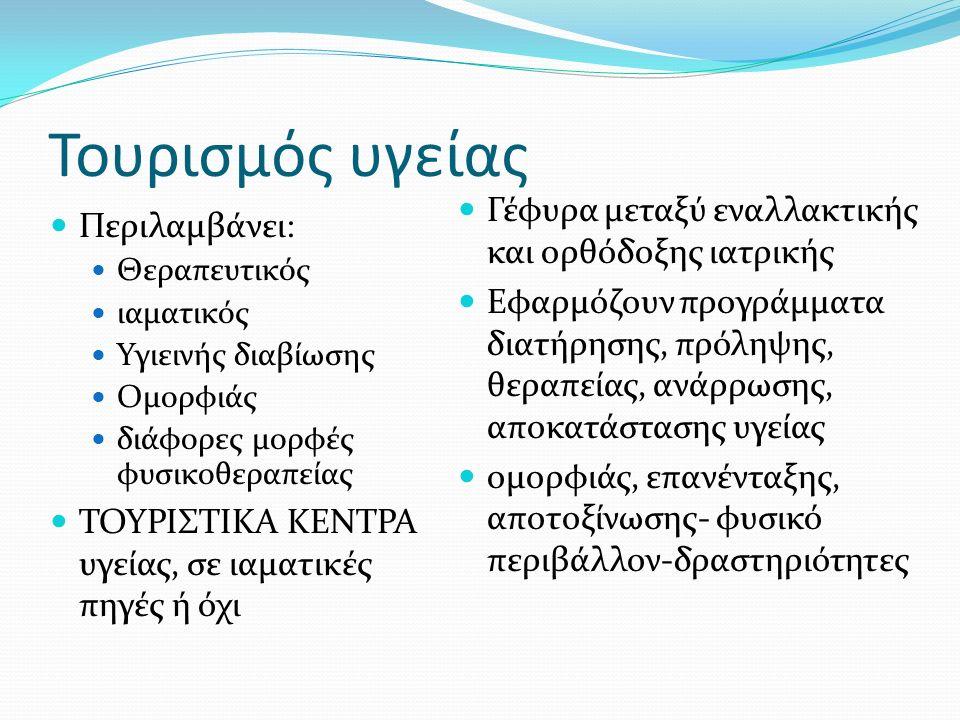 Τουρισμός υγείας Περιλαμβάνει: Θεραπευτικός ιαματικός Υγιεινής διαβίωσης Ομορφιάς διάφορες μορφές φυσικοθεραπείας ΤΟΥΡΙΣΤΙΚΑ ΚΕΝΤΡΑ υγείας, σε ιαματικές πηγές ή όχι Γέφυρα μεταξύ εναλλακτικής και ορθόδοξης ιατρικής Εφαρμόζουν προγράμματα διατήρησης, πρόληψης, θεραπείας, ανάρρωσης, αποκατάστασης υγείας ομορφιάς, επανένταξης, αποτοξίνωσης- φυσικό περιβάλλον-δραστηριότητες