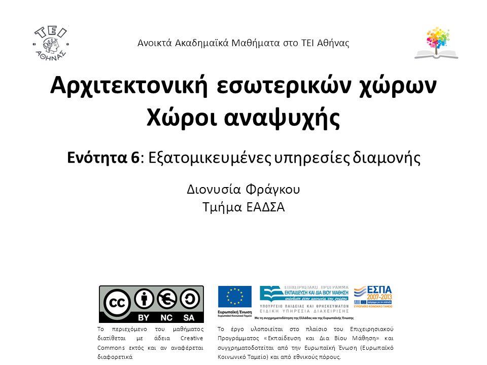 Αρχιτεκτονική εσωτερικών χώρων Χώροι αναψυχής Ενότητα 6: Εξατομικευμένες υπηρεσίες διαμονής Διονυσία Φράγκου Τμήμα ΕΑΔΣΑ Ανοικτά Ακαδημαϊκά Μαθήματα στο ΤΕΙ Αθήνας Το περιεχόμενο του μαθήματος διατίθεται με άδεια Creative Commons εκτός και αν αναφέρεται διαφορετικά Το έργο υλοποιείται στο πλαίσιο του Επιχειρησιακού Προγράμματος «Εκπαίδευση και Δια Βίου Μάθηση» και συγχρηματοδοτείται από την Ευρωπαϊκή Ένωση (Ευρωπαϊκό Κοινωνικό Ταμείο) και από εθνικούς πόρους.