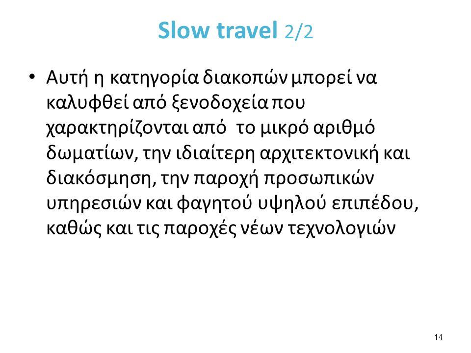 Slow travel 2/2 Αυτή η κατηγορία διακοπών μπορεί να καλυφθεί από ξενοδοχεία που χαρακτηρίζονται από το μικρό αριθμό δωματίων, την ιδιαίτερη αρχιτεκτονική και διακόσμηση, την παροχή προσωπικών υπηρεσιών και φαγητού υψηλού επιπέδου, καθώς και τις παροχές νέων τεχνολογιών 14
