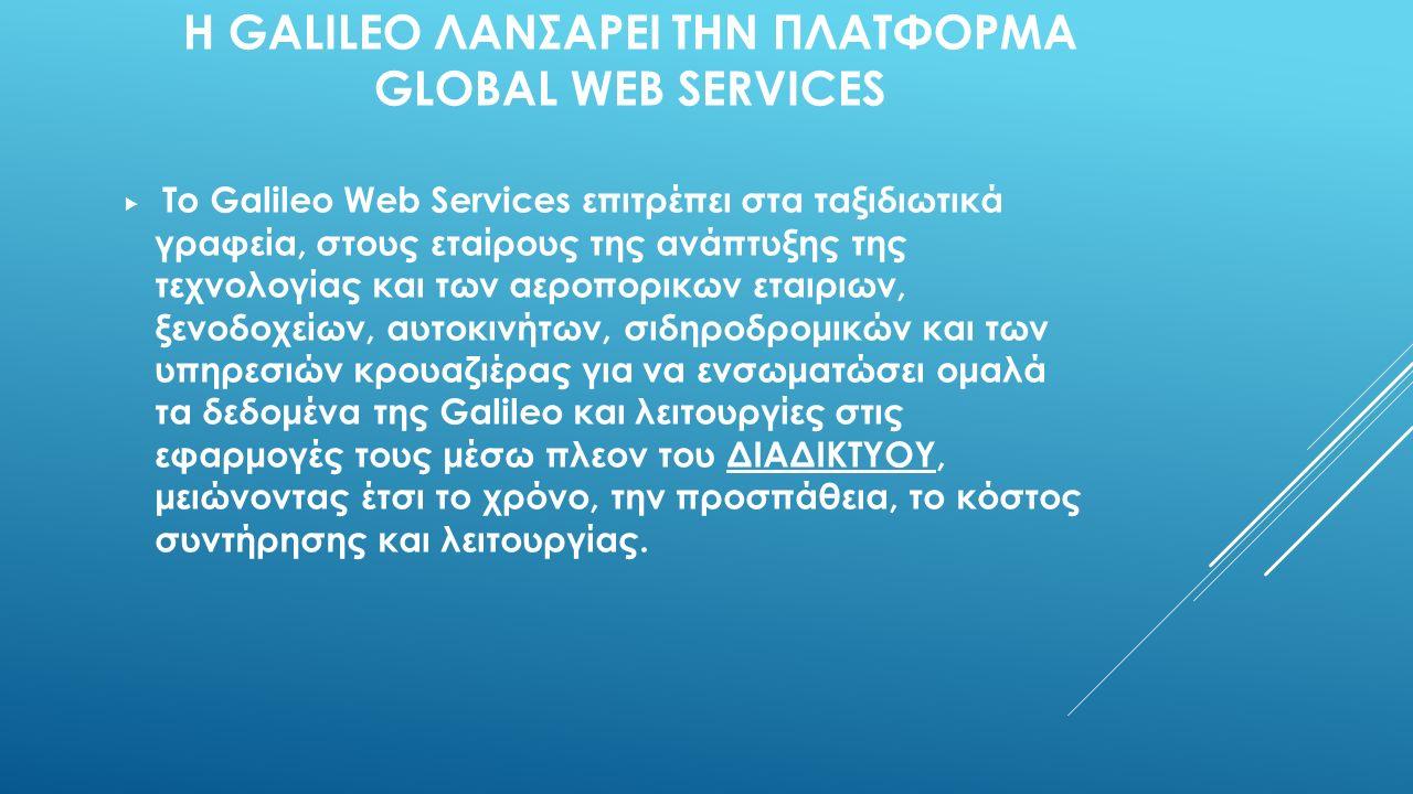 Η GALILEO ΛΑΝΣΑΡΕΙ ΤΗΝ ΠΛΑΤΦΟΡΜΑ GLOBAL WEB SERVICES  Το Galileo Web Services επιτρέπει στα ταξιδιωτικά γραφεία, στους εταίρους της ανάπτυξης της τεχνολογίας και των αεροπορικων εταιριων, ξενοδοχείων, αυτοκινήτων, σιδηροδρομικών και των υπηρεσιών κρουαζιέρας για να ενσωματώσει ομαλά τα δεδομένα της Galileo και λειτουργίες στις εφαρμογές τους μέσω πλεον του ΔΙΑΔΙΚΤΥΟΥ, μειώνοντας έτσι το χρόνο, την προσπάθεια, το κόστος συντήρησης και λειτουργίας.