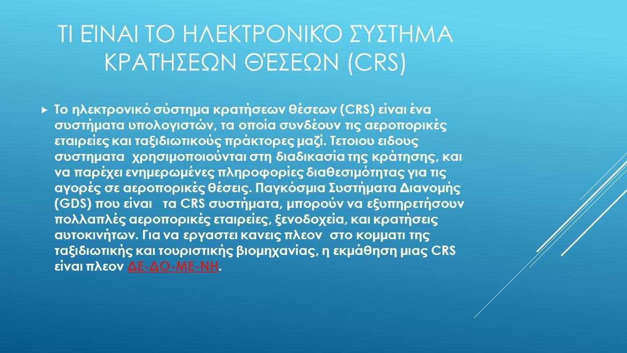 ΤΙ ΕΊΝΑΙ ΤΟ ΗΛΕΚΤΡΟΝΙΚΌ ΣΎΣΤΗΜΑ ΚΡΑΤΉΣΕΩΝ ΘΈΣΕΩΝ (CRS)  Το ηλεκτρονικό σύστημα κρατήσεων θέσεων (CRS) είναι ένα συστήματα υπολογιστών, τα οποία συνδέουν τις αεροπορικές εταιρείες και ταξιδιωτικούς πράκτορες μαζί.