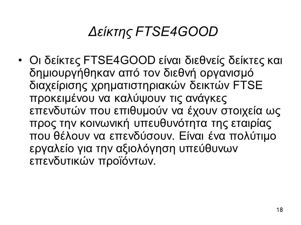 Δείκτης FTSE4GOOD Οι δείκτες FTSE4GOOD είναι διεθνείς δείκτες και δημιουργήθηκαν από τον διεθνή οργανισμό διαχείρισης χρηματιστηριακών δεικτών FTSE προκειμένου να καλύψουν τις ανάγκες επενδυτών που επιθυμούν να έχουν στοιχεία ως προς την κοινωνική υπευθυνότητα της εταιρίας που θέλουν να επενδύσουν.
