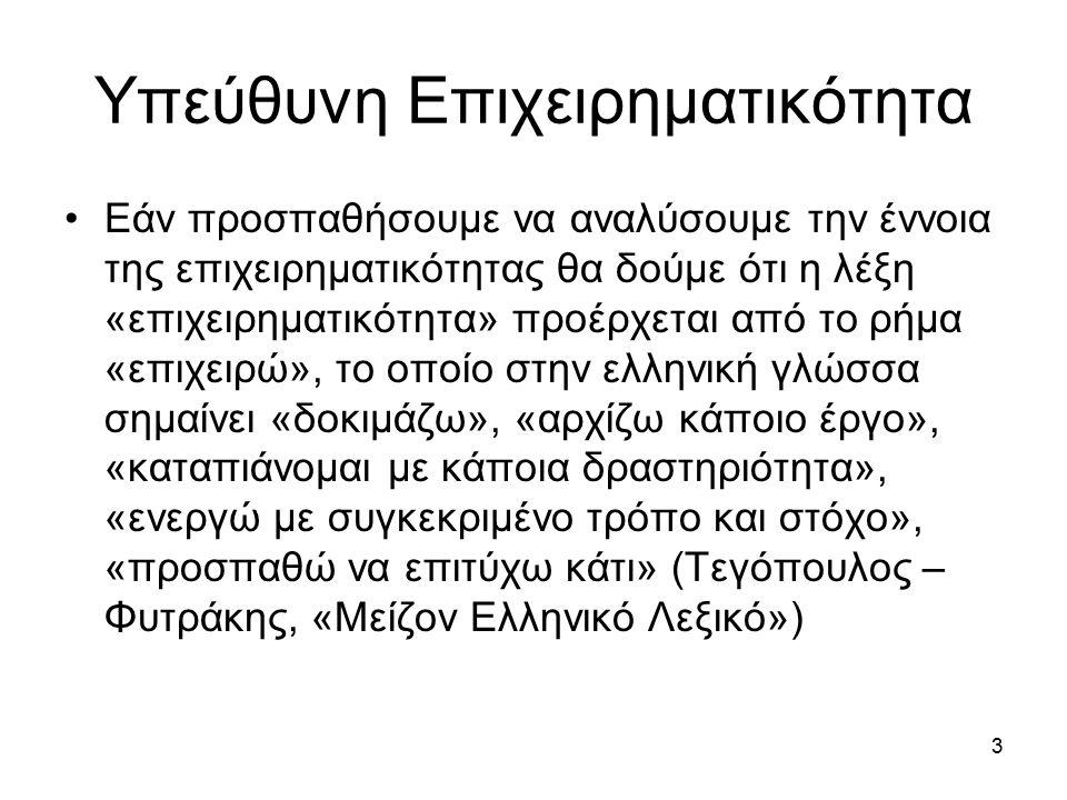 Υπεύθυνη Επιχειρηματικότητα Εάν προσπαθήσουμε να αναλύσουμε την έννοια της επιχειρηματικότητας θα δούμε ότι η λέξη «επιχειρηματικότητα» προέρχεται από το ρήμα «επιχειρώ», το οποίο στην ελληνική γλώσσα σημαίνει «δοκιμάζω», «αρχίζω κάποιο έργο», «καταπιάνομαι με κάποια δραστηριότητα», «ενεργώ με συγκεκριμένο τρόπο και στόχο», «προσπαθώ να επιτύχω κάτι» (Τεγόπουλος – Φυτράκης, «Μείζον Ελληνικό Λεξικό») 3