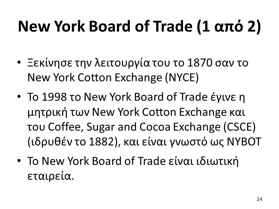 New York Board of Trade (1 από 2) Ξεκίνησε την λειτουργία του το 1870 σαν το New York Cotton Exchange (NYCE) Το 1998 το New York Board of Trade έγινε η μητρική των New York Cotton Exchange και του Coffee, Sugar and Cocoa Exchange (CSCE) (ιδρυθέν το 1882), και είναι γνωστό ως ΝYBOT Το New York Board of Trade είναι ιδιωτική εταιρεία.