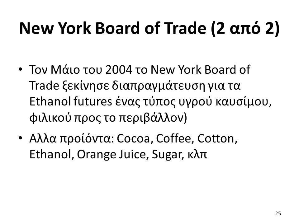 New York Board of Trade (2 από 2) Τον Μάιο του 2004 το New York Board of Trade ξεκίνησε διαπραγμάτευση για τα Ethanol futures ένας τύπος υγρού καυσίμου, φιλικού προς το περιβάλλον) Αλλα προίόντα: Cocoa, Coffee, Cotton, Ethanol, Orange Juice, Sugar, κλπ 25
