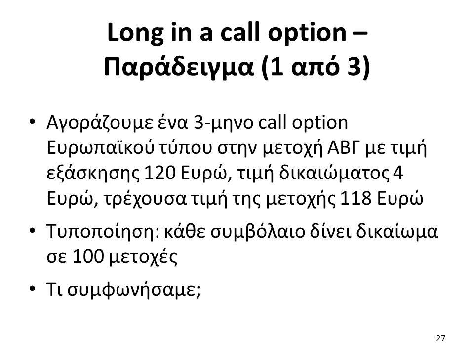Long in a call option – Παράδειγμα (1 από 3) Αγοράζουμε ένα 3-μηνο call option Ευρωπαϊκού τύπου στην μετοχή ΑΒΓ με τιμή εξάσκησης 120 Ευρώ, τιμή δικαιώματος 4 Ευρώ, τρέχουσα τιμή της μετοχής 118 Ευρώ Τυποποίηση: κάθε συμβόλαιο δίνει δικαίωμα σε 100 μετοχές Τι συμφωνήσαμε; 27