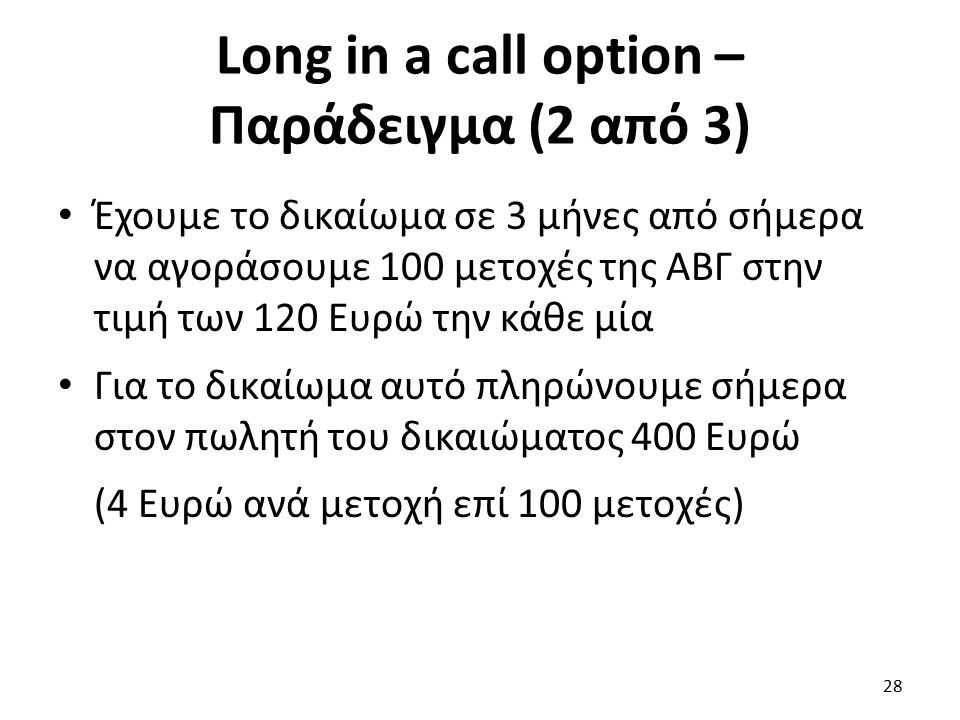 Long in a call option – Παράδειγμα (2 από 3) Έχουμε το δικαίωμα σε 3 μήνες από σήμερα να αγοράσουμε 100 μετοχές της ΑΒΓ στην τιμή των 120 Ευρώ την κάθε μία Για το δικαίωμα αυτό πληρώνουμε σήμερα στον πωλητή του δικαιώματος 400 Ευρώ (4 Ευρώ ανά μετοχή επί 100 μετοχές) 28