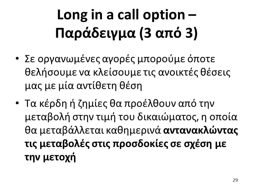 Long in a call option – Παράδειγμα (3 από 3) Σε οργανωμένες αγορές μπορούμε όποτε θελήσουμε να κλείσουμε τις ανοικτές θέσεις μας με μία αντίθετη θέση Τα κέρδη ή ζημίες θα προέλθουν από την μεταβολή στην τιμή του δικαιώματος, η οποία θα μεταβάλλεται καθημερινά αντανακλώντας τις μεταβολές στις προσδοκίες σε σχέση με την μετοχή 29