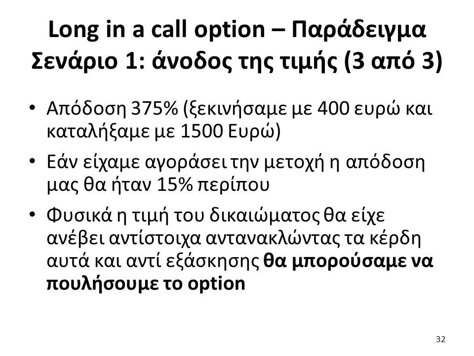 Long in a call option – Παράδειγμα Σενάριο 1: άνοδος της τιμής (3 από 3) Απόδοση 375% (ξεκινήσαμε με 400 ευρώ και καταλήξαμε με 1500 Ευρώ) Εάν είχαμε αγοράσει την μετοχή η απόδοση μας θα ήταν 15% περίπου Φυσικά η τιμή του δικαιώματος θα είχε ανέβει αντίστοιχα αντανακλώντας τα κέρδη αυτά και αντί εξάσκησης θα μπορούσαμε να πουλήσουμε το option 32