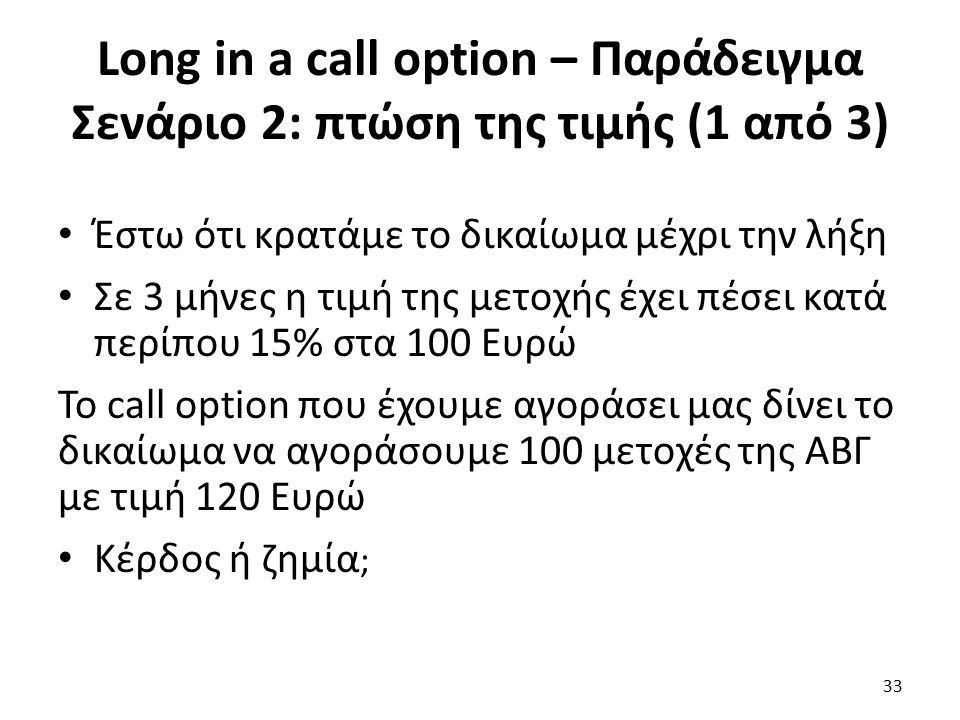 Long in a call option – Παράδειγμα Σενάριο 2: πτώση της τιμής (1 από 3) Έστω ότι κρατάμε το δικαίωμα μέχρι την λήξη Σε 3 μήνες η τιμή της μετοχής έχει πέσει κατά περίπου 15% στα 100 Ευρώ Το call option που έχουμε αγοράσει μας δίνει το δικαίωμα να αγοράσουμε 100 μετοχές της ΑΒΓ με τιμή 120 Ευρώ Κέρδος ή ζημία ; 33