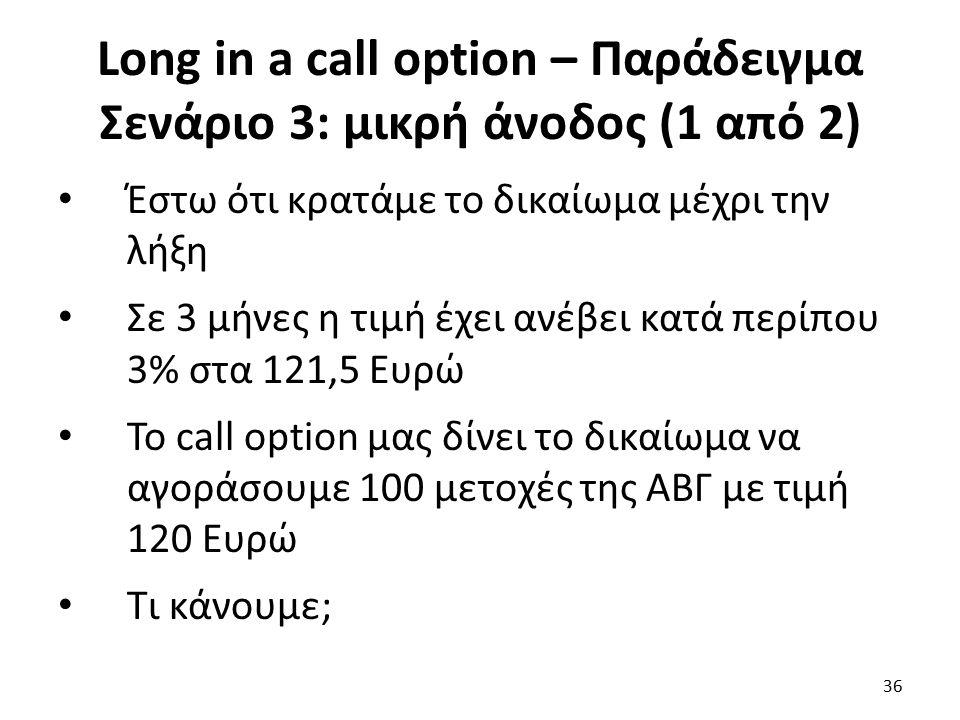 Long in a call option – Παράδειγμα Σενάριο 3: μικρή άνοδος (1 από 2) Έστω ότι κρατάμε το δικαίωμα μέχρι την λήξη Σε 3 μήνες η τιμή έχει ανέβει κατά περίπου 3% στα 121,5 Ευρώ Το call option μας δίνει το δικαίωμα να αγοράσουμε 100 μετοχές της ΑΒΓ με τιμή 120 Ευρώ Τι κάνουμε; 36