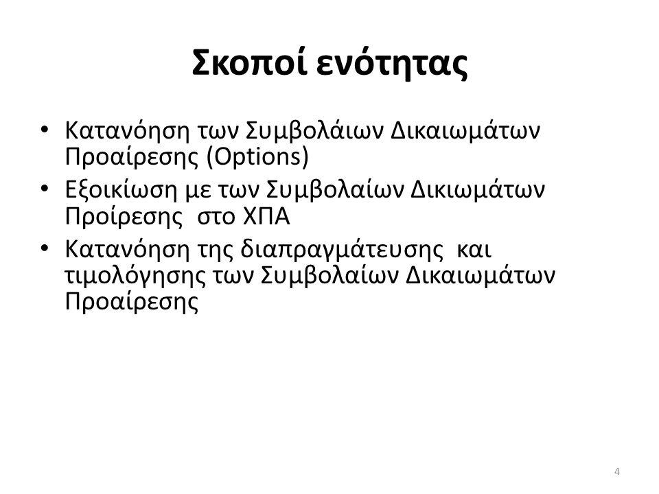 Σκοποί ενότητας Κατανόηση των Συμβολάιων Δικαιωμάτων Προαίρεσης (Options) Εξοικίωση με των Συμβολαίων Δικιωμάτων Προίρεσης στο ΧΠΑ Κατανόηση της διαπραγμάτευσης και τιμολόγησης των Συμβολαίων Δικαιωμάτων Προαίρεσης 4