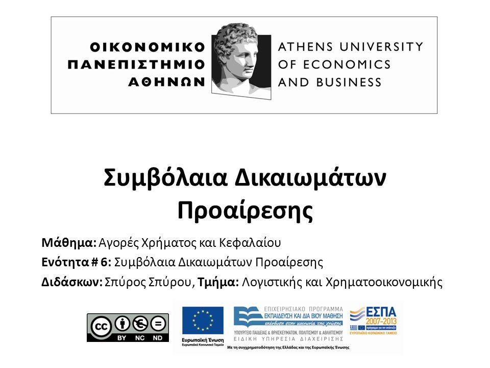 Συμβόλαια Δικαιωμάτων Προαίρεσης Μάθημα: Αγορές Χρήματος και Κεφαλαίου Ενότητα # 6: Συμβόλαια Δικαιωμάτων Προαίρεσης Διδάσκων: Σπύρος Σπύρου, Τμήμα: Λογιστικής και Χρηματοοικονομικής