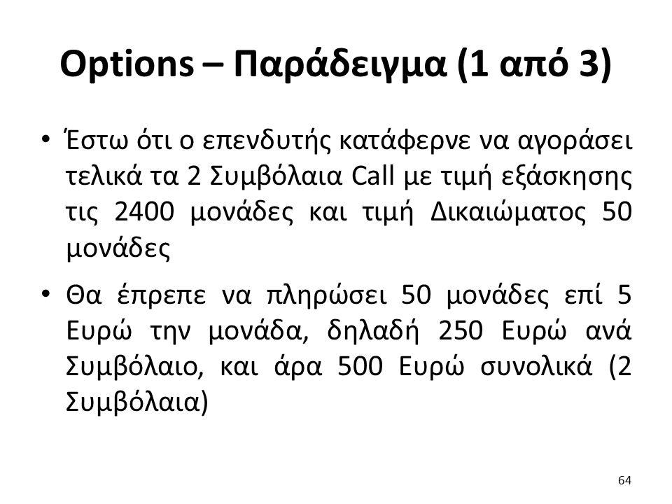 Options – Παράδειγμα (1 από 3) Έστω ότι ο επενδυτής κατάφερνε να αγοράσει τελικά τα 2 Συμβόλαια Call με τιμή εξάσκησης τις 2400 μονάδες και τιμή Δικαιώματος 50 μονάδες Θα έπρεπε να πληρώσει 50 μονάδες επί 5 Ευρώ την μονάδα, δηλαδή 250 Ευρώ ανά Συμβόλαιο, και άρα 500 Ευρώ συνολικά (2 Συμβόλαια) 64