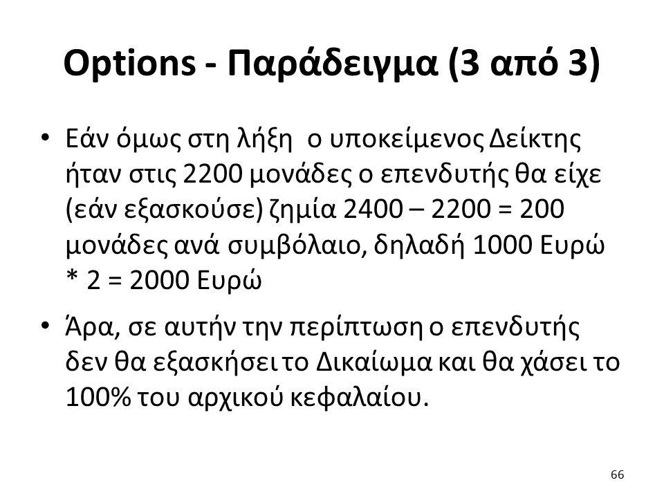 Options - Παράδειγμα (3 από 3) Εάν όμως στη λήξη ο υποκείμενος Δείκτης ήταν στις 2200 μονάδες ο επενδυτής θα είχε (εάν εξασκούσε) ζημία 2400 – 2200 = 200 μονάδες ανά συμβόλαιο, δηλαδή 1000 Ευρώ * 2 = 2000 Ευρώ Άρα, σε αυτήν την περίπτωση ο επενδυτής δεν θα εξασκήσει το Δικαίωμα και θα χάσει το 100% του αρχικού κεφαλαίου.