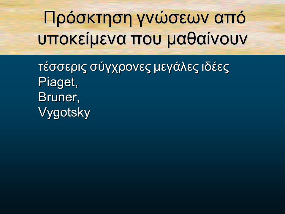 Πρόσκτηση γνώσεων από υποκείμενα που μαθαίνουν τέσσερις σύγχρονες μεγάλες ιδέες τέσσερις σύγχρονες μεγάλες ιδέες Piaget, Piaget, Bruner, Bruner, Vygotsky Vygotsky