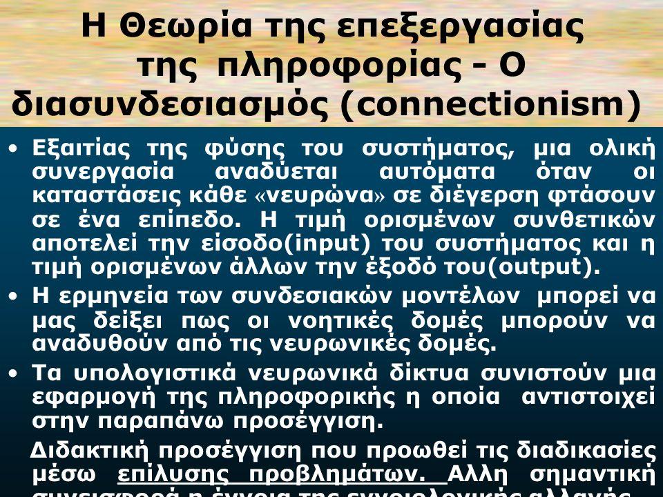 Η Θεωρία της επεξεργασίας της πληροφορίας - Ο διασυνδεσιασμός (connectionism) Εξαιτίας της φύσης του συστήματος, μια ολική συνεργασία αναδύεται αυτόματα όταν οι καταστάσεις κάθε « νευρώνα » σε διέγερση φτάσουν σε ένα επίπεδο.