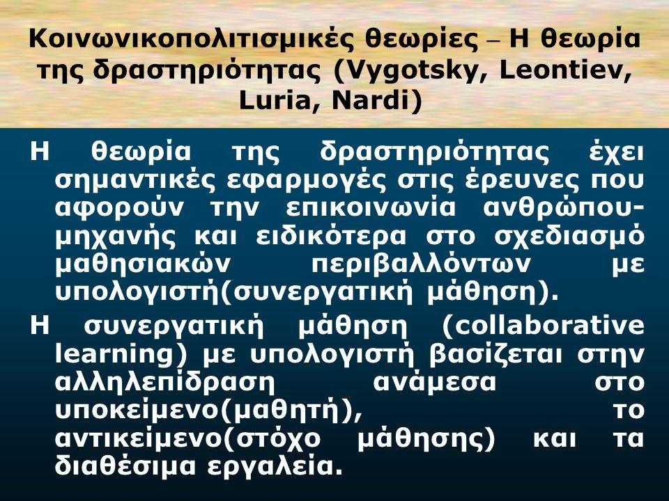 Koινωνικοπολιτισμικές θεωρίες – H θεωρία της δραστηριότητας (Vygotsky, Leontiev, Luria, Nardi) Η βασική αρχή της θεωρίας αυτής είναι ότι η ανθρώπινη δράση διαμεσολαβείται από πολιτισμικά σύμβολα (cultural signs) λέξεις και εργαλεία τα οποία επιδρούν στη δραστηριότητα του ατόμου και συνεπώς στις νοητικές του διεργασίες.
