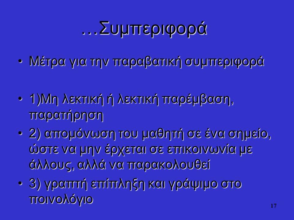…Συμπεριφορά Μέτρα για την παραβατική συμπεριφοράΜέτρα για την παραβατική συμπεριφορά 1)Μη λεκτική ή λεκτική παρέμβαση, παρατήρηση1)Μη λεκτική ή λεκτική παρέμβαση, παρατήρηση 2) απομόνωση του μαθητή σε ένα σημείο, ώστε να μην έρχεται σε επικοινωνία με άλλους, αλλά να παρακολουθεί2) απομόνωση του μαθητή σε ένα σημείο, ώστε να μην έρχεται σε επικοινωνία με άλλους, αλλά να παρακολουθεί 3) γραπτή επίπληξη και γράψιμο στο ποινολόγιο3) γραπτή επίπληξη και γράψιμο στο ποινολόγιο 17