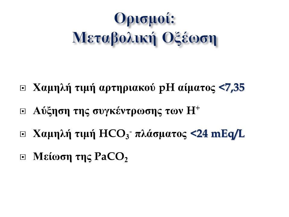 <7,35  Χαμηλή τιμή αρτηριακού pH αίματος <7,35  Αύξηση της συγκέντρωσης των H + <24 mEq/L  Χαμηλή τιμή HCO 3 - πλάσματος <24 mEq/L  Μείωση της PaCO 2