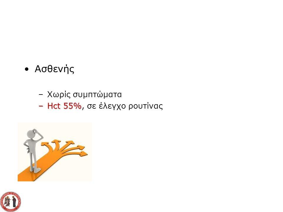 Ασθενής –Χωρίς συμπτώματα –Hct 55% –Hct 55%, σε έλεγχο ρουτίνας