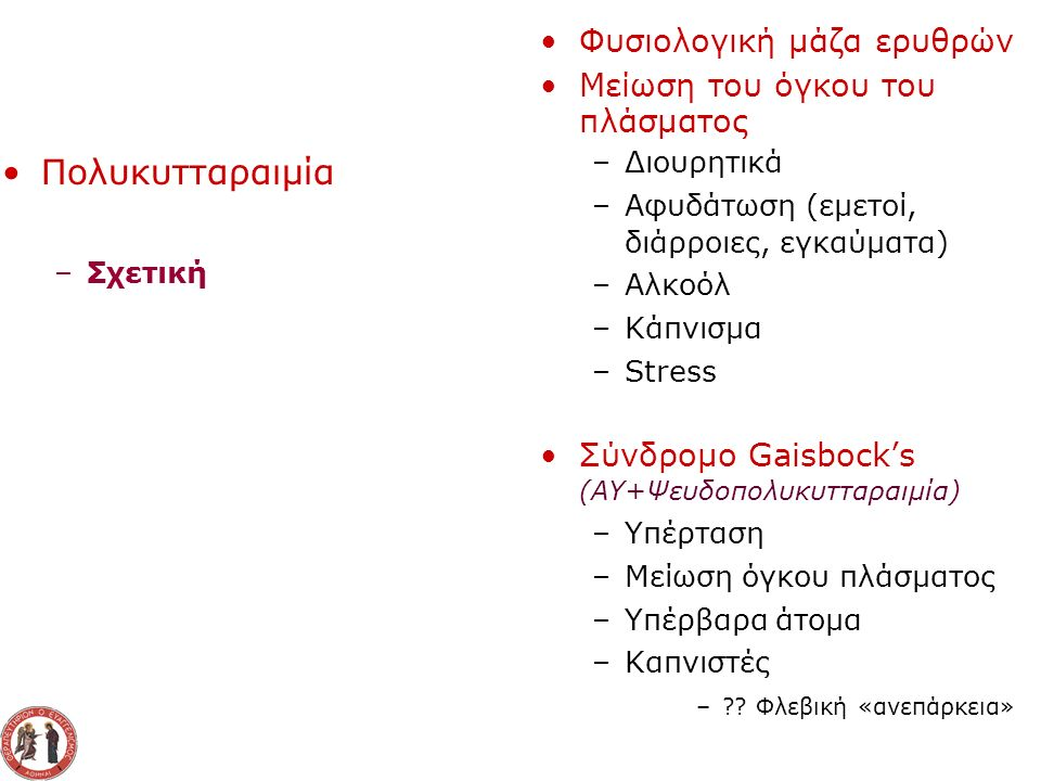 Πολυκυτταραιμία - Κατάταξη Υποξαιμικές Λόγω αντισταθμιστικής αύξησης ερυθροποιητίνης –Διαβίωση σε μεγάλο υψόμετρο –Καπνιστές –Συγγενείς καρδιοπάθειες –Χρόνια αποφρακτική πνευμονοπάθεια –Σύνδρομο Pickwick –Αποφρακτική νυκτερινή άπνοια –Αιμοσφαιρίνη με υψηλή συγγένεια με το οξυγόνο –Mεθαιμοσφαιριναιμίες Μη Υποξαιμικές Λόγω αυξημένης παραγωγής ερυθροποιητίνης –Όγκοι που παράγουν ερυθροποιητίνη Ηπάτωμα, υπερνέφρωμα, φαιοχρωμοκύττωμα, νεοπλάσματα της ωοθήκης,αιμαγγειοβλάστωμα –Νοσήματα του νεφρού Κύστεις, υδρονέφρωση, νεφρωσικό σύνδρομο, μεταμόσχευση νεφρού –Στένωση νεφρικής αρτηρίας –Σύνδρομο Cushing –Μακροχρόνια λήψη ανδρογόνων, κορτικοστεροειδών, ΕΡΟ