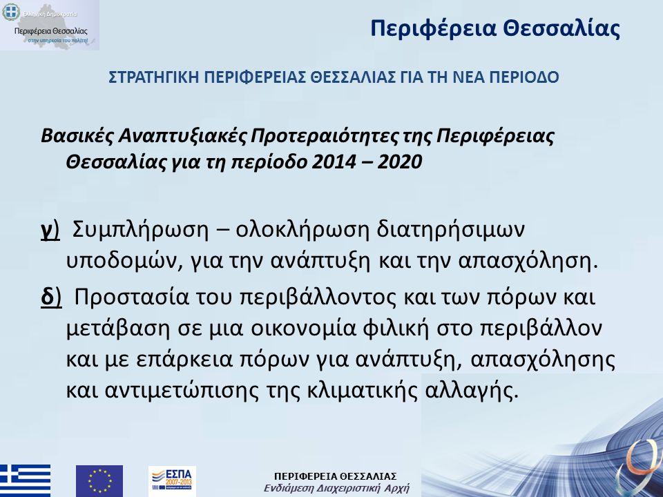 ΠΕΡΙΦΕΡΕΙΑ ΘΕΣΣΑΛΙΑΣ Ενδιάμεση Διαχειριστική Αρχή ΣΤΡΑΤΗΓΙΚΗ ΠΕΡΙΦΕΡΕΙΑΣ ΘΕΣΣΑΛΙΑΣ ΓΙΑ ΤΗ ΝΕΑ ΠΕΡΙΟΔΟ Βασικές Αναπτυξιακές Προτεραιότητες της Περιφέρειας Θεσσαλίας για τη περίοδο 2014 – 2020 γ) Συμπλήρωση – ολοκλήρωση διατηρήσιμων υποδομών, για την ανάπτυξη και την απασχόληση.