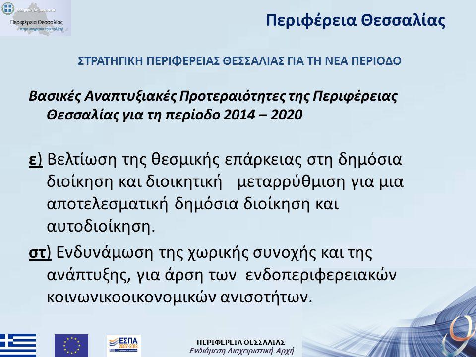 ΠΕΡΙΦΕΡΕΙΑ ΘΕΣΣΑΛΙΑΣ Ενδιάμεση Διαχειριστική Αρχή ΣΤΡΑΤΗΓΙΚΗ ΠΕΡΙΦΕΡΕΙΑΣ ΘΕΣΣΑΛΙΑΣ ΓΙΑ ΤΗ ΝΕΑ ΠΕΡΙΟΔΟ Βασικές Αναπτυξιακές Προτεραιότητες της Περιφέρειας Θεσσαλίας για τη περίοδο 2014 – 2020 ε) Βελτίωση της θεσμικής επάρκειας στη δημόσια διοίκηση και διοικητική μεταρρύθμιση για μια αποτελεσματική δημόσια διοίκηση και αυτοδιοίκηση.