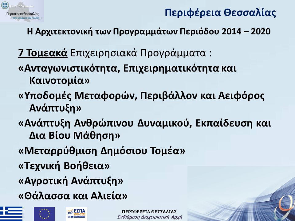 ΠΕΡΙΦΕΡΕΙΑ ΘΕΣΣΑΛΙΑΣ Ενδιάμεση Διαχειριστική Αρχή H Αρχιτεκτονική των Προγραμμάτων Περιόδου 2014 – 2020 7 Τομεακά Επιχειρησιακά Προγράμματα : «Ανταγωνιστικότητα, Επιχειρηματικότητα και Καινοτομία» «Υποδομές Μεταφορών, Περιβάλλον και Αειφόρος Ανάπτυξη» «Ανάπτυξη Ανθρώπινου Δυναμικού, Εκπαίδευση και Δια Βίου Μάθηση» «Μεταρρύθμιση Δημόσιου Τομέα» «Τεχνική Βοήθεια» «Αγροτική Ανάπτυξη» «Θάλασσα και Αλιεία» Περιφέρεια Θεσσαλίας